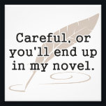 "Careful, or You&#39;ll End Up In My Novel Writer Photo Print<br><div class=""desc"">If they aren&#39;t careful,  they will make a fine addition to your novel.  Great gift or tshirt for creative writers,  writing,  authors,  and novelists,  or just for reading on a lazy Sunday.</div>"