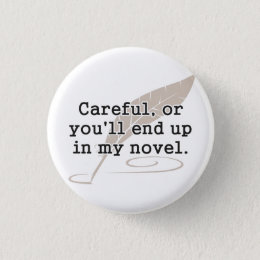 Careful, or You'll End Up In My Novel Writer Pinback Button