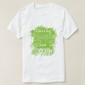 Caring people are born in March! T-Shirt