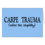 Carpe Trauma  (Seize The Stupidity) Card
