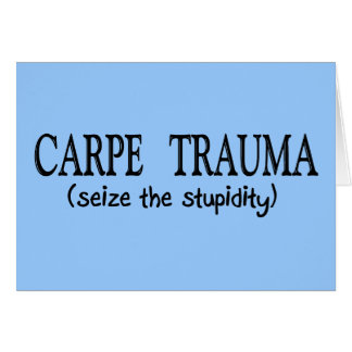 Carpe Trauma  (Seize The Stupidity) Card