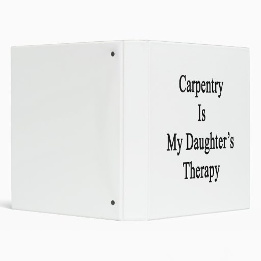 Carpentry Is My Daughter's Therapy 3 Ring Binder