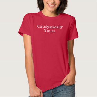 Catalystically Yours Tee Shirts