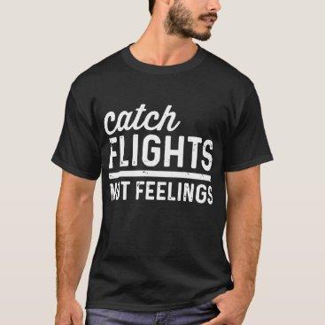 Catch Flights Not Feelings Funny Nomad Traveler ca T-Shirt