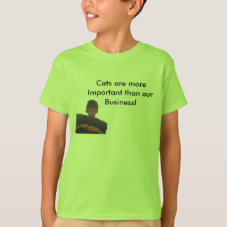 Cats are more Important than our Business T-Shirt! T-Shirt