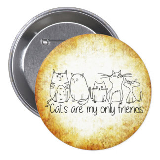 Cats Are My Only Friends Pinback Button