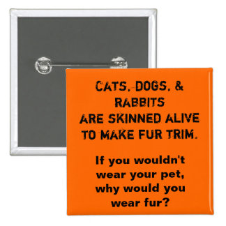 Cats, dogs, & rabbits are skinned alive to make... 2 inch square button
