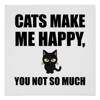 Cats Make Me Happy You Not So Much Funny Poster