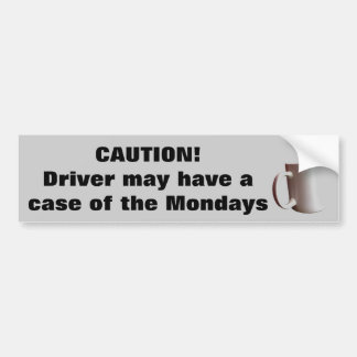 Caution Driver Has Case of the Mondays? Bumper Sticker