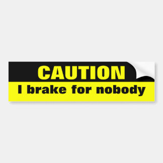 Caution, I brake for nobody Bumper Sticker