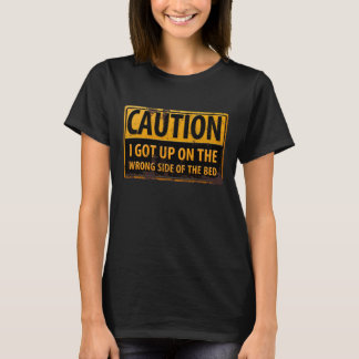 """CAUTION, I Got Up on the Wrong Side of the Bed"" T-Shirt"