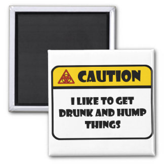 CAUTION - I LIKE TO GET DRUNK AND HUMP THINGS 2 INCH SQUARE MAGNET