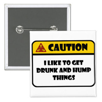 CAUTION - I LIKE TO GET DRUNK AND HUMP THINGS BUTTONS