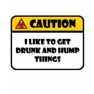 CAUTION - I LIKE TO GET DRUNK AND HUMP THINGS shirt
