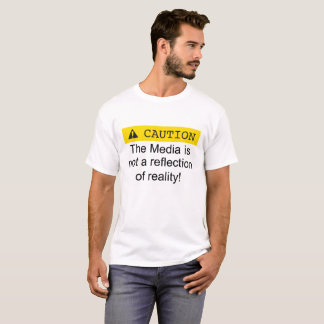 Caution the media is not a reflection of reality. T-Shirt
