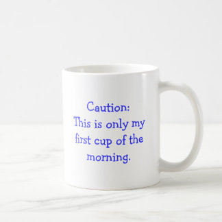 Caution: This is only my first cup of the morning. Classic White Coffee Mug