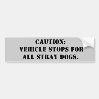 Caution: Vehicle stops for all stray dogs! Bumper Sticker