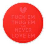[Broken heart] fuck em thug em and never love em  Ceramic Knobs Ceramic Knob