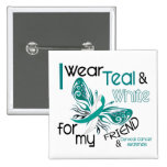 CERVICAL CANCER I Wear Teal and White For My Frien Pins