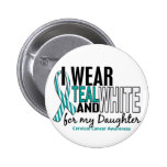 CERVICAL CANCER I Wear Teal White For My Daughter Pinback Button