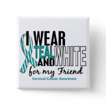 CERVICAL CANCER I Wear Teal & White For My Friend Button