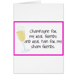 Champagne for my real friends! card