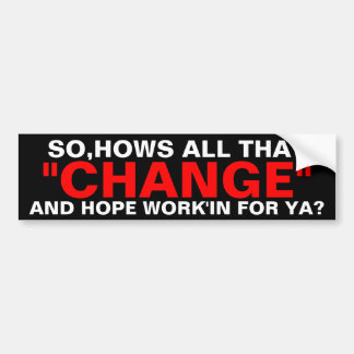 CHANGE - BARACK OBAMA, SO,HOW'S ALL THAT BUMPER STICKER