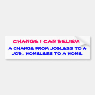 CHANGE I CAN BELIEVE, A CHANGE FROM JOBLESS TO ... BUMPER STICKER