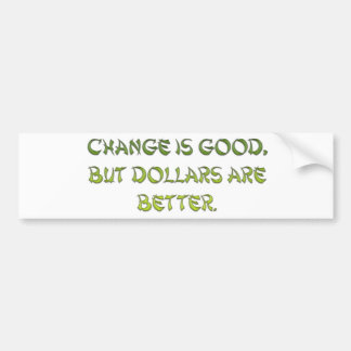 Change is good, but dollars are better. bumper sticker