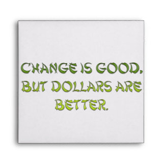 Change is good, but dollars are better. envelope