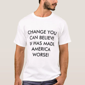CHANGE YOU CAN BELIEVE IN HAS MADE AMERICA WORSE! T-Shirt