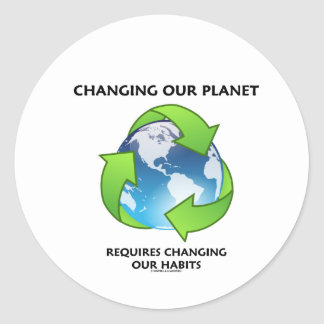 Changing Our Planet Requires Changing Our Habits Classic Round Sticker