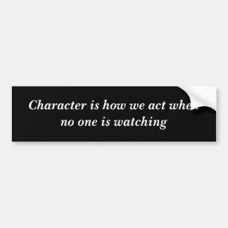 Character is how we act when no one is watching bumper sticker
