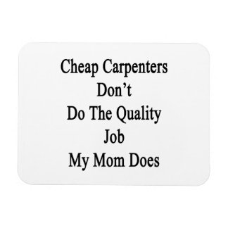 Cheap Carpenters Don't Do The Quality Job My Mom D Flexible Magnets