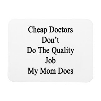 Cheap Doctors Don't Do The Quality Job My Mom Does Magnets