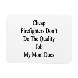 Cheap Firefighters Don't Do The Quality Job My Mom Magnet