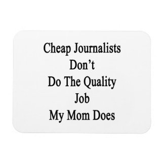 Cheap Journalists Don't Do The Quality Job My Mom Magnet