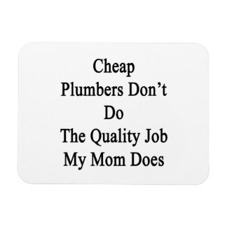 Cheap Plumbers Don't Do The Quality Job My Mom Doe Magnets
