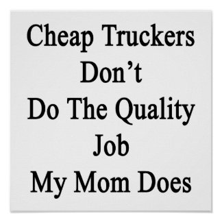 Cheap Truckers Don't Do The Quality Job My Mom Doe Poster