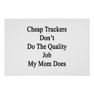 Cheap Truckers Don't Do The Quality Job My Mom Doe Print