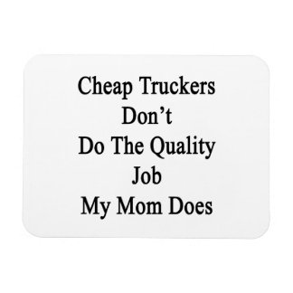 Cheap Truckers Don't Do The Quality Job My Mom Doe Magnet