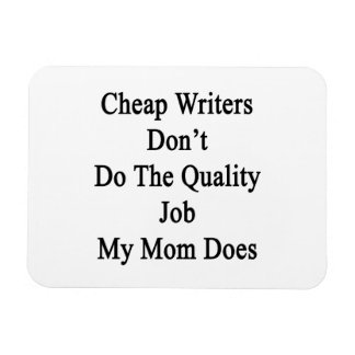 Cheap Writers Don't Do The Quality Job My Mom Does Magnets