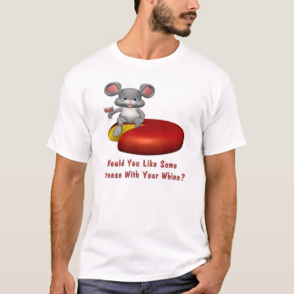 Cheese With Your Whine T-Shirt