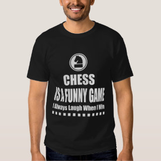 CHESS IS A FUNNY GAME I ALWAYS LAUGH WHEN I WIN SHIRT