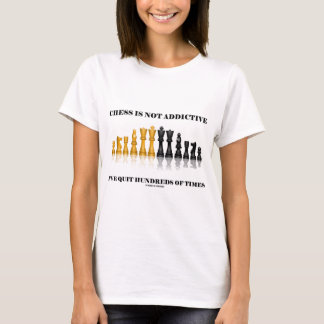 Chess Is Not Addictive I've Quit Hundreds Of Times T-Shirt