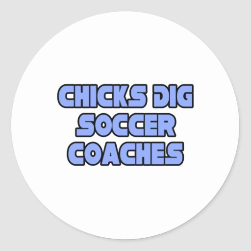 Chicks Dig Soccer Coaches Round Stickers