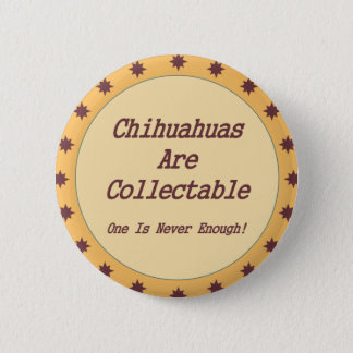 Chihuahuas Are Collectable Pinback Button