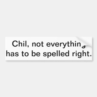 Chil, not everything needs to be spelled right. bumper sticker