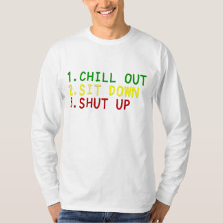 Chil out, Sit down, & Shut up 4 T-Shirt