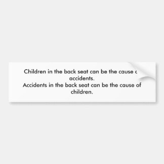 Children in the back seat can be the cause of a... bumper sticker
